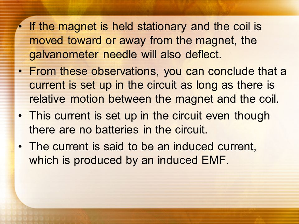 If the magnet is held stationary and the coil is moved toward or away from the magnet, the galvanometer needle will also deflect.