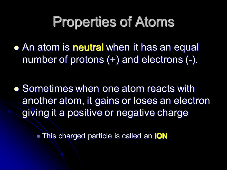 Properties of Atoms An atom is neutral when it has an equal number of protons (+) and electrons (-).