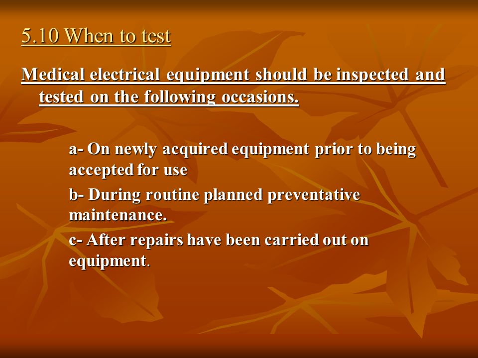 5.10 When to test Medical electrical equipment should be inspected and tested on the following occasions.