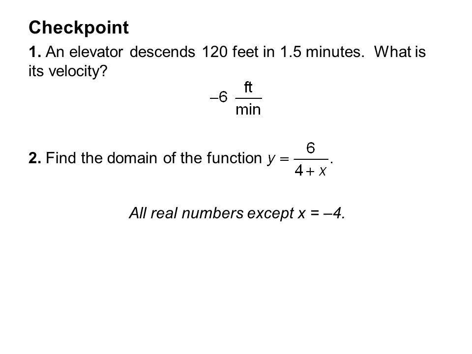 Checkpoint 1. An elevator descends 120 feet in 1.5 minutes. What is its velocity 2. Find the domain of the function.