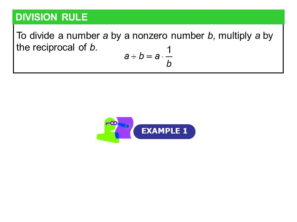 DIVISION RULE To divide a number a by a nonzero number b, multiply a by the reciprocal of b.