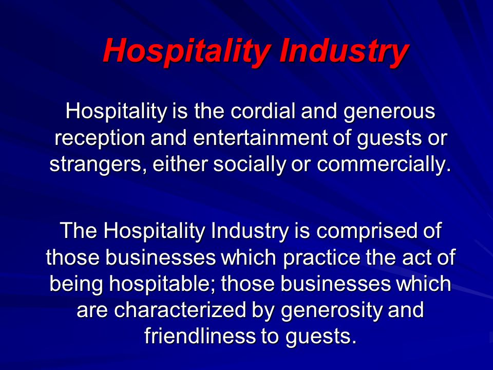 Hospitality Industry Hospitality is the cordial and generous reception and entertainment of guests or strangers, either socially or commercially.