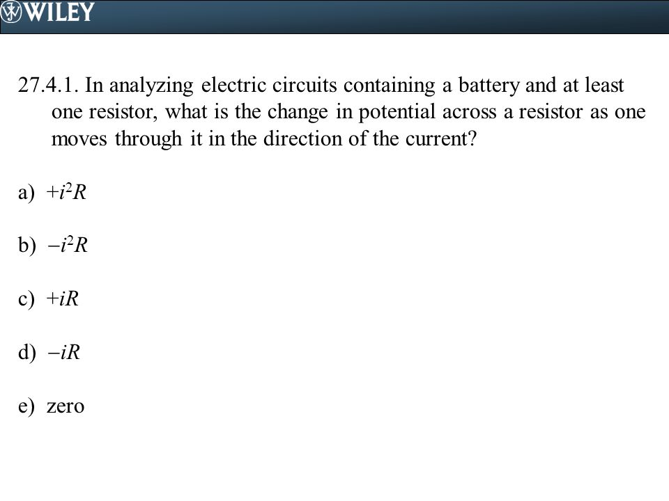In analyzing electric circuits containing a battery and at least one resistor, what is the change in potential across a resistor as one moves through it in the direction of the current