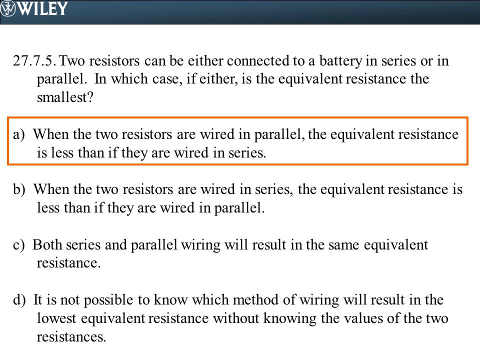 Two resistors can be either connected to a battery in series or in parallel. In which case, if either, is the equivalent resistance the smallest