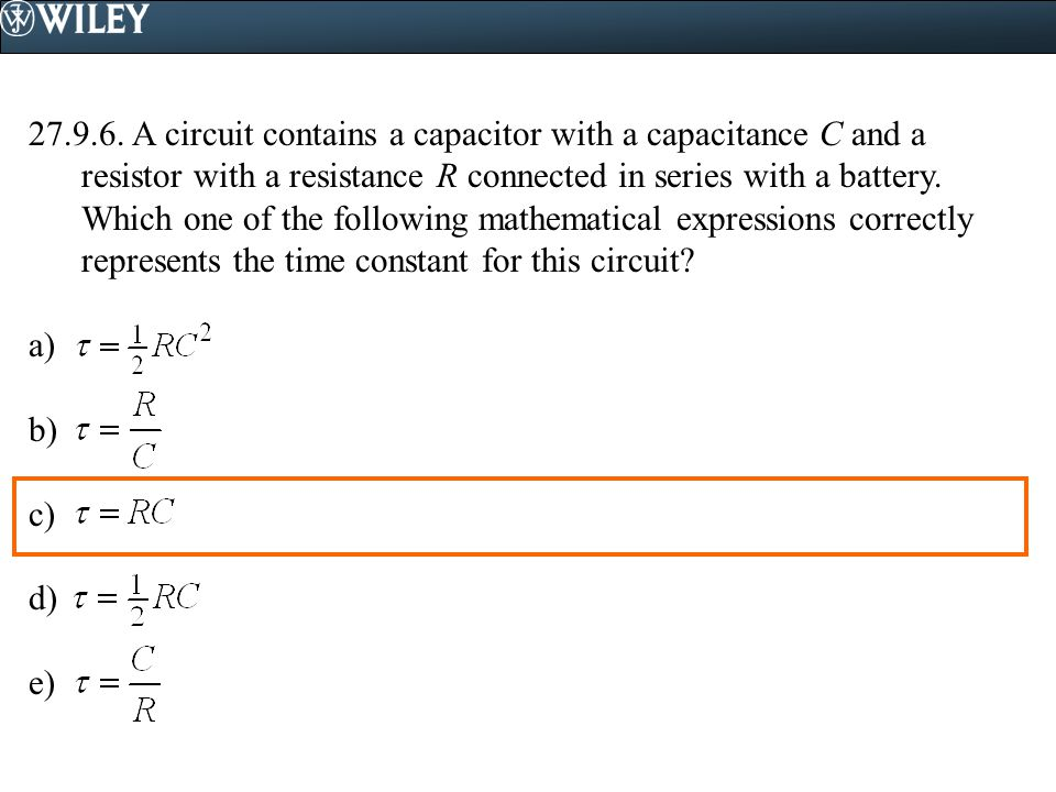 A circuit contains a capacitor with a capacitance C and a resistor with a resistance R connected in series with a battery. Which one of the following mathematical expressions correctly represents the time constant for this circuit