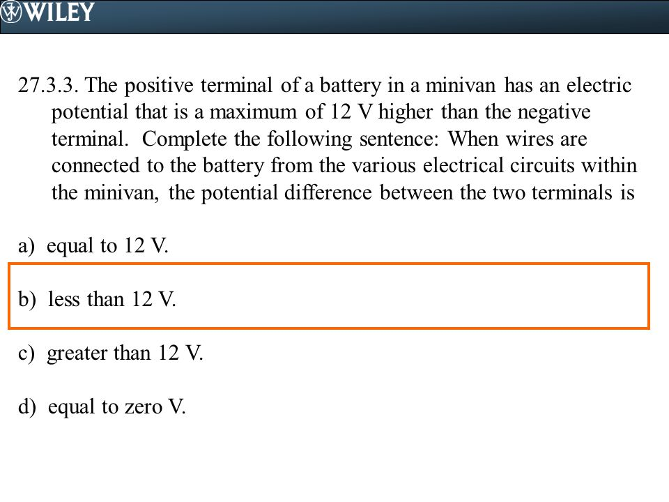 The positive terminal of a battery in a minivan has an electric potential that is a maximum of 12 V higher than the negative terminal. Complete the following sentence: When wires are connected to the battery from the various electrical circuits within the minivan, the potential difference between the two terminals is