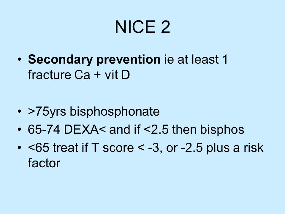 NICE 2 Secondary prevention ie at least 1 fracture Ca + vit D