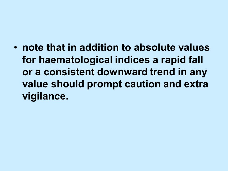 note that in addition to absolute values for haematological indices a rapid fall or a consistent downward trend in any value should prompt caution and extra vigilance.