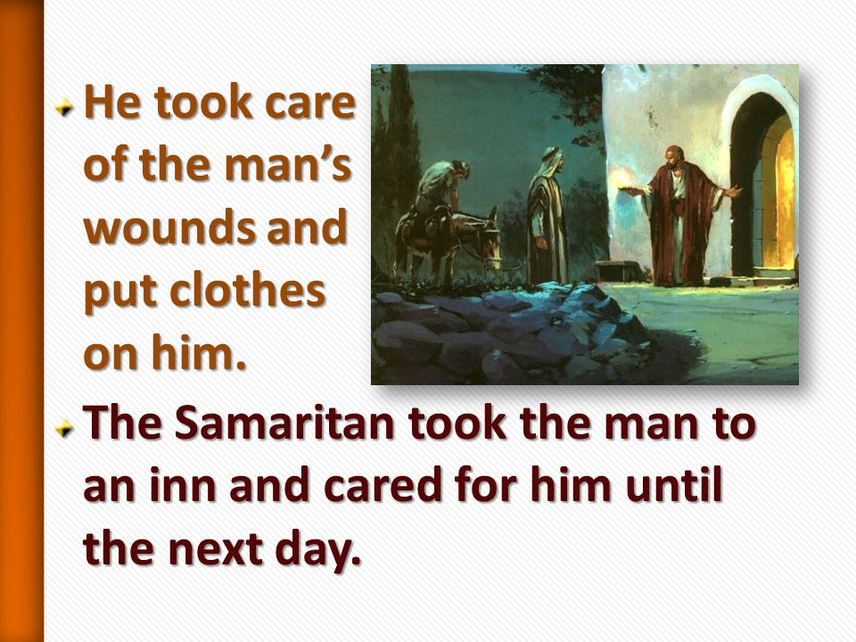 He took care of the man's wounds and put clothes on him.
