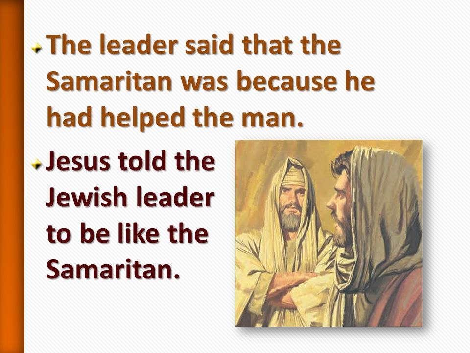 The leader said that the Samaritan was because he had helped the man.