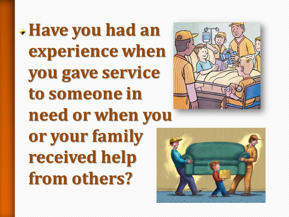 Have you had an experience when you gave service to someone in need or when you or your family received help from others