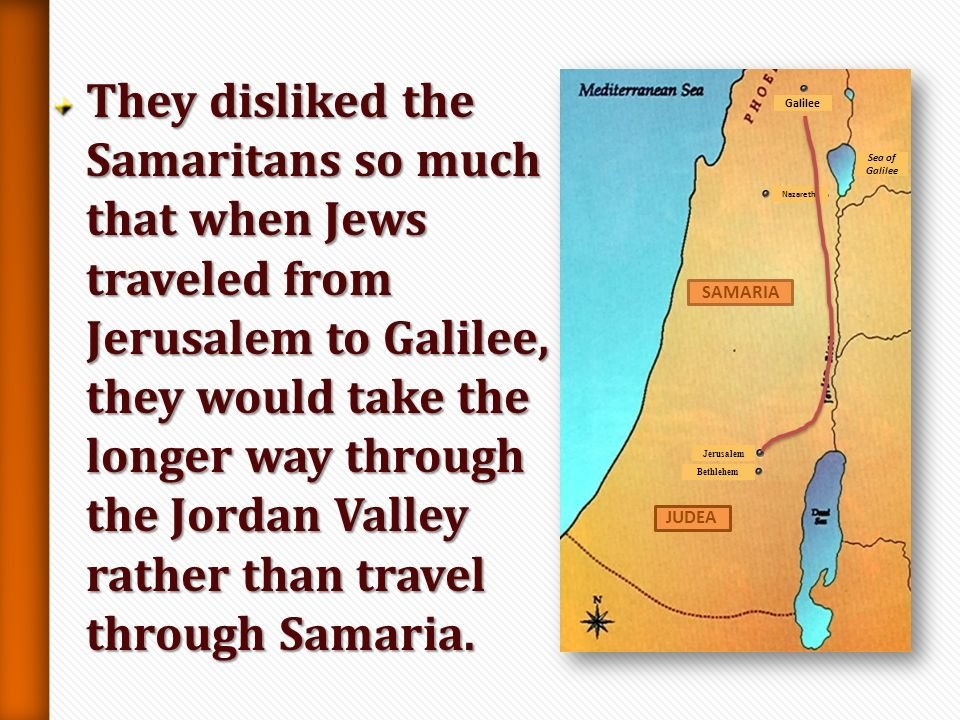 They disliked the Samaritans so much that when Jews traveled from Jerusalem to Galilee, they would take the longer way through the Jordan Valley rather than travel through Samaria.