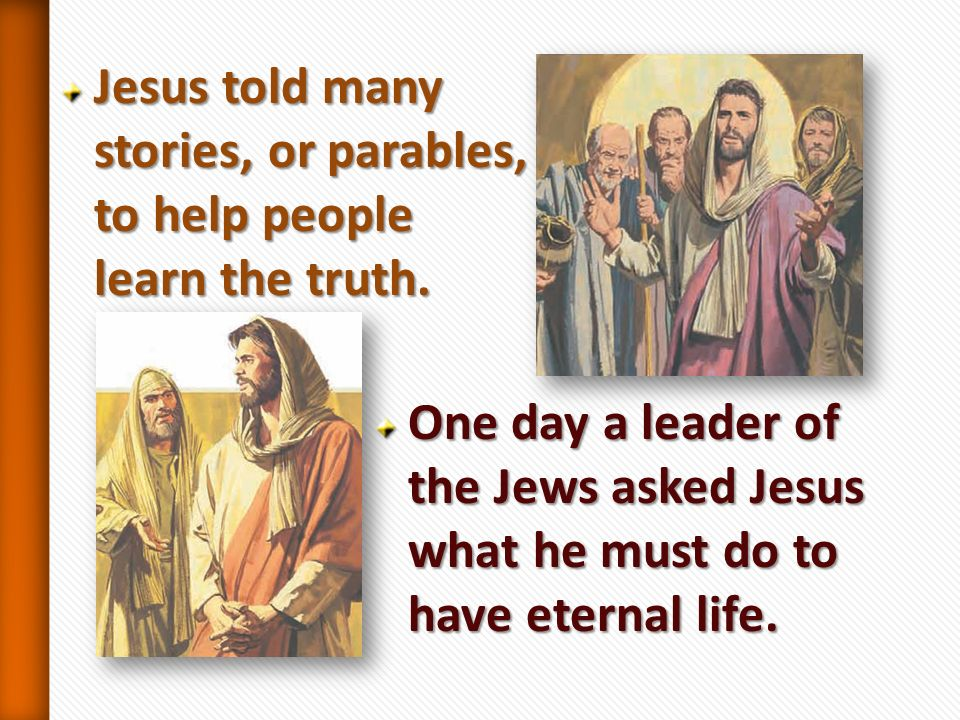 Jesus told many stories, or parables, to help people learn the truth.
