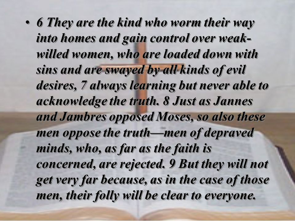 6 They are the kind who worm their way into homes and gain control over weak-willed women, who are loaded down with sins and are swayed by all kinds of evil desires, 7 always learning but never able to acknowledge the truth.