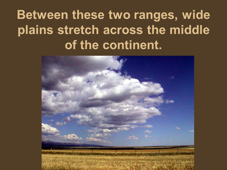 Between these two ranges, wide plains stretch across the middle of the continent.
