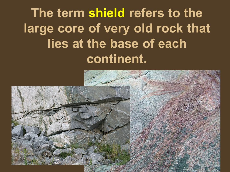 The term shield refers to the large core of very old rock that lies at the base of each continent.