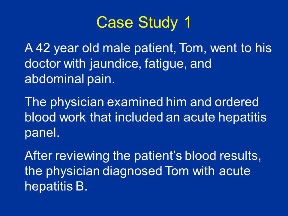 Case Study 1 A 42 year old male patient, Tom, went to his doctor with jaundice, fatigue, and abdominal pain.
