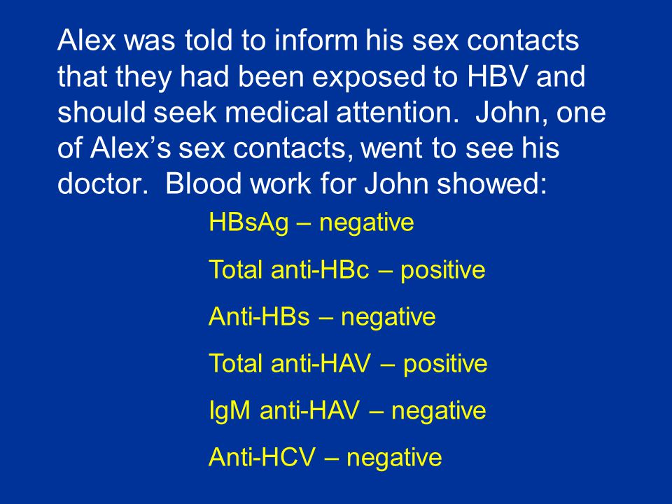 Alex was told to inform his sex contacts that they had been exposed to HBV and should seek medical attention. John, one of Alex's sex contacts, went to see his doctor. Blood work for John showed: