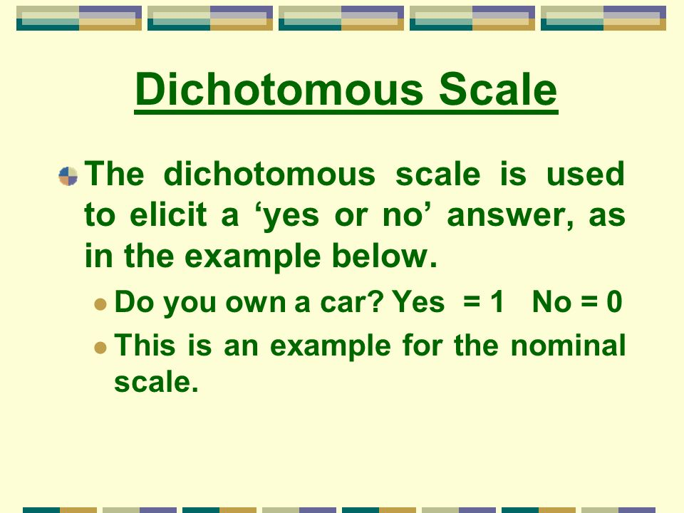 Dichotomous Scale The dichotomous scale is used to elicit a 'yes or no' answer, as in the example below.