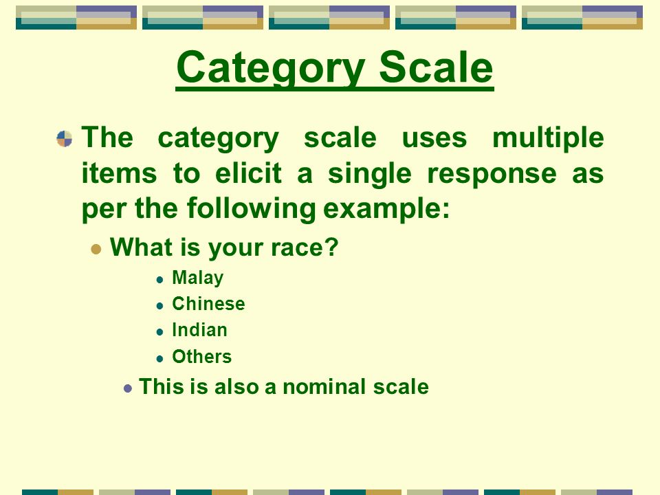 Category Scale The category scale uses multiple items to elicit a single response as per the following example:
