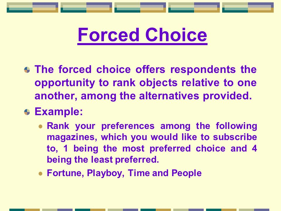 Forced Choice The forced choice offers respondents the opportunity to rank objects relative to one another, among the alternatives provided.