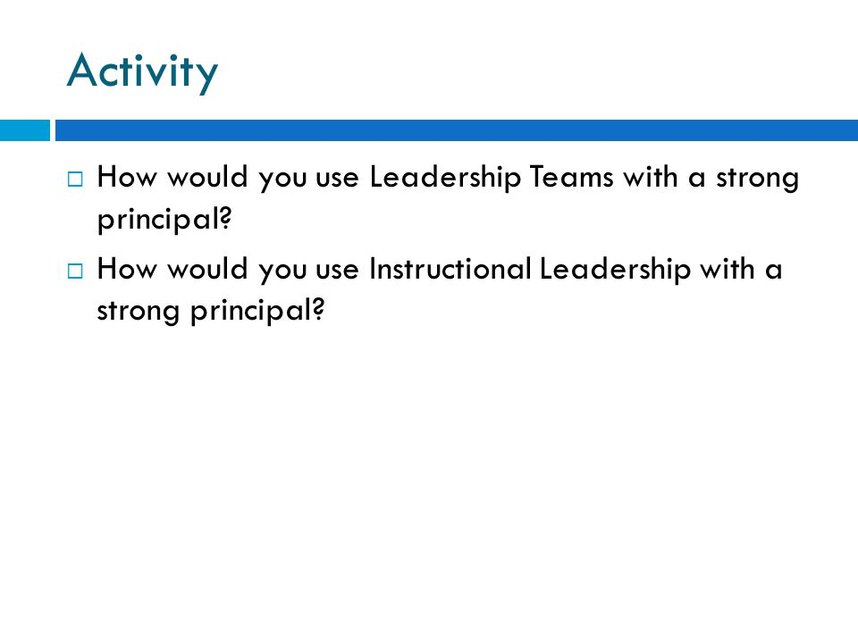 Activity How would you use Leadership Teams with a strong principal