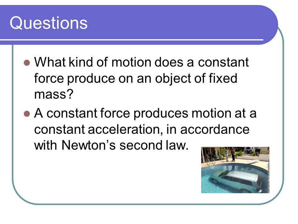 Questions What kind of motion does a constant force produce on an object of fixed mass