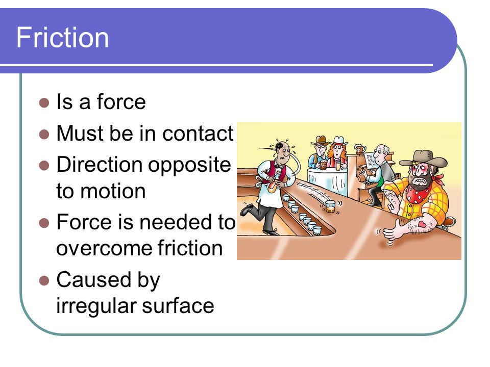 Friction Is a force Must be in contact Direction opposite to motion