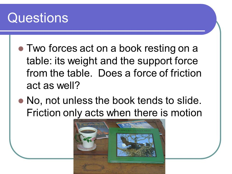 Questions Two forces act on a book resting on a table: its weight and the support force from the table. Does a force of friction act as well
