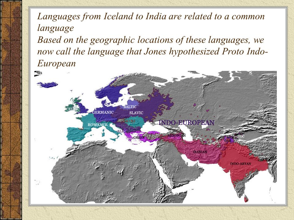 Languages from Iceland to India are related to a common language Based on the geographic locations of these languages, we now call the language that Jones hypothesized Proto Indo-European