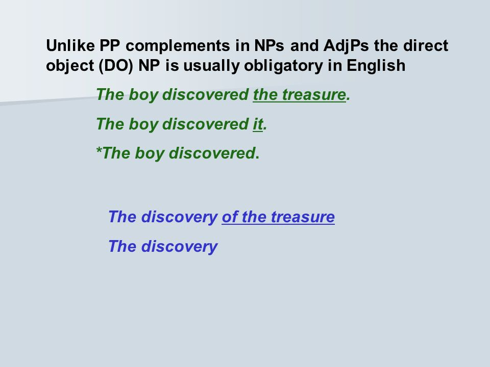 Unlike PP complements in NPs and AdjPs the direct object (DO) NP is usually obligatory in English