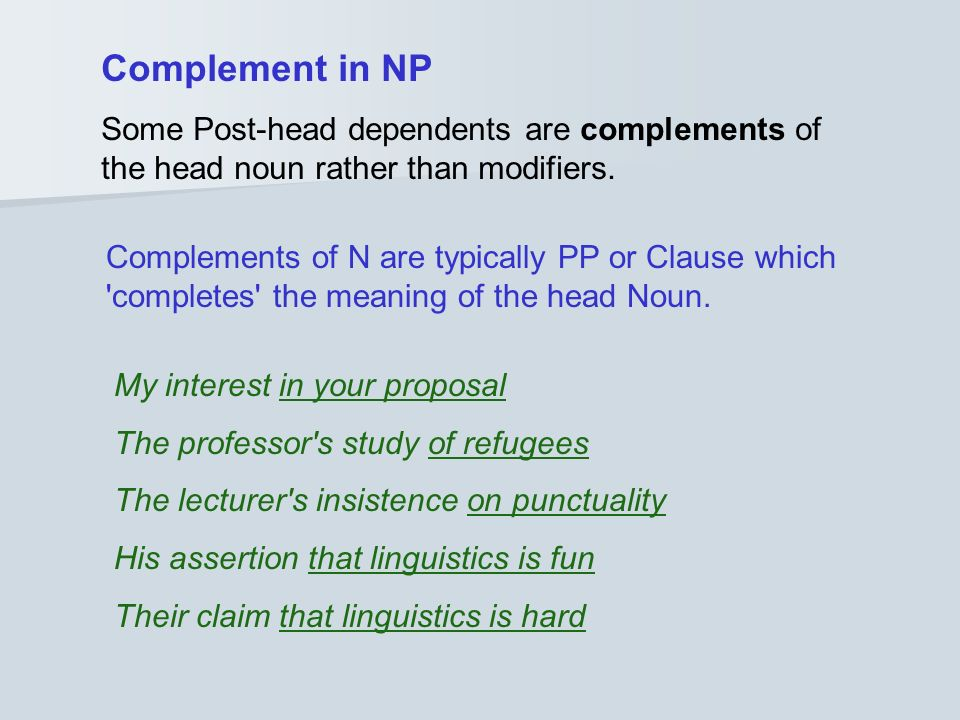 Complement in NP Some Post-head dependents are complements of the head noun rather than modifiers.