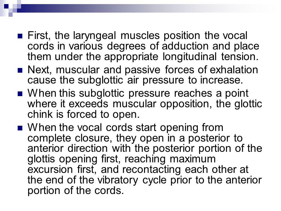 First, the laryngeal muscles position the vocal cords in various degrees of adduction and place them under the appropriate longitudinal tension.