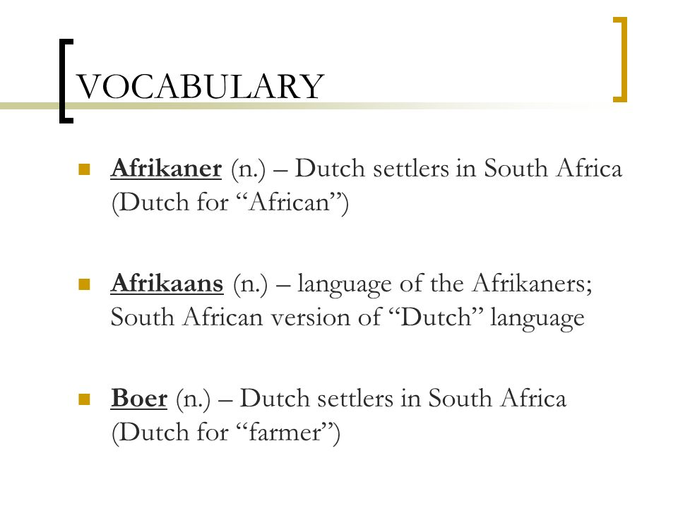 VOCABULARY Afrikaner (n.) – Dutch settlers in South Africa (Dutch for African )