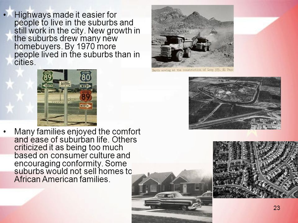 Highways made it easier for people to live in the suburbs and still work in the city. New growth in the suburbs drew many new homebuyers. By 1970 more people lived in the suburbs than in cities.