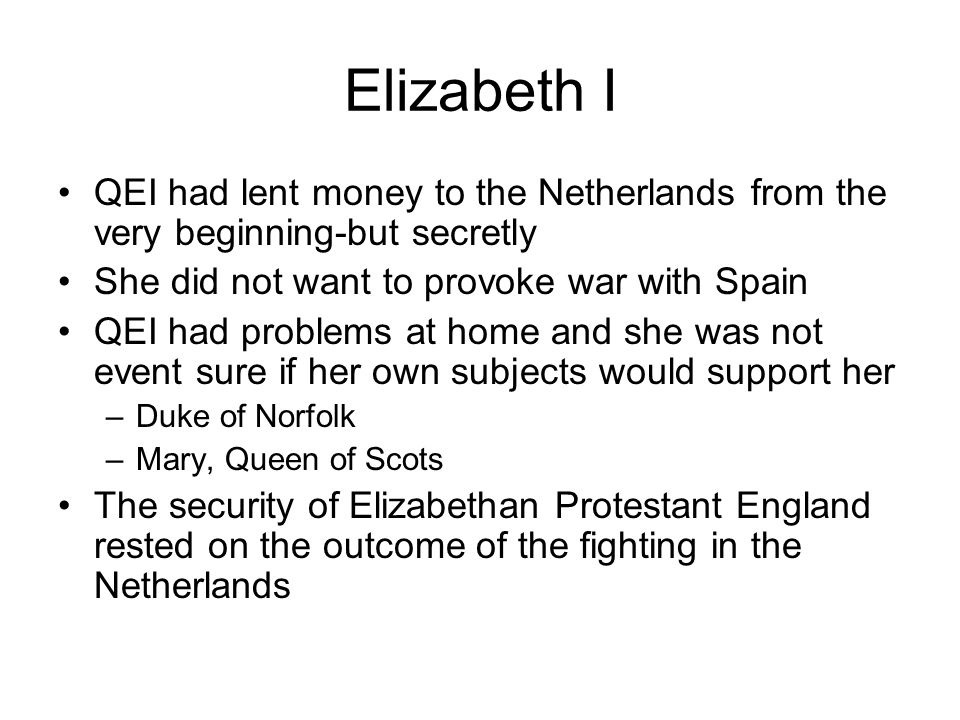 Elizabeth I QEI had lent money to the Netherlands from the very beginning-but secretly. She did not want to provoke war with Spain.