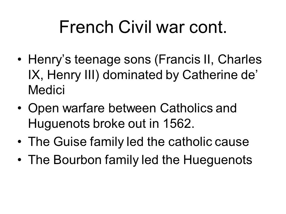 French Civil war cont. Henry's teenage sons (Francis II, Charles IX, Henry III) dominated by Catherine de' Medici.
