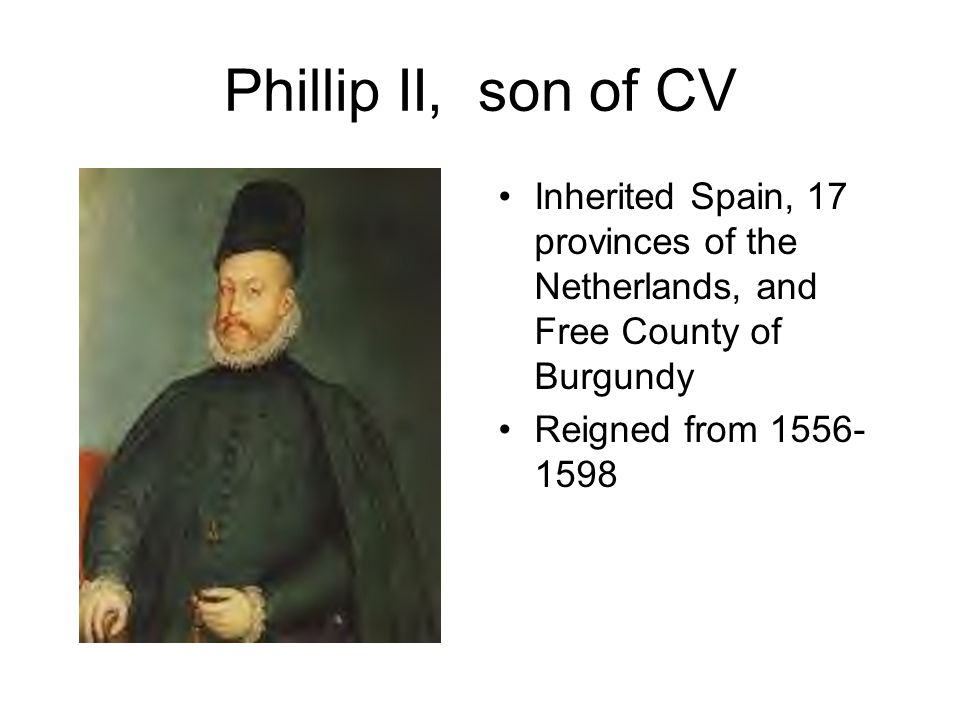 Phillip II, son of CV Inherited Spain, 17 provinces of the Netherlands, and Free County of Burgundy.