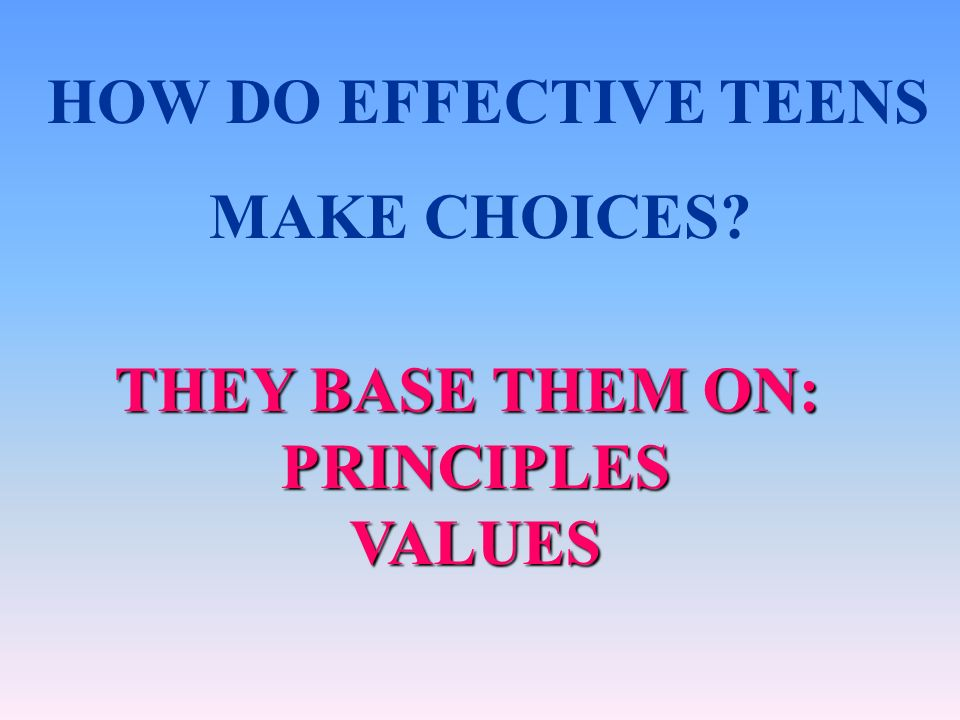 HOW DO EFFECTIVE TEENS MAKE CHOICES THEY BASE THEM ON: PRINCIPLES