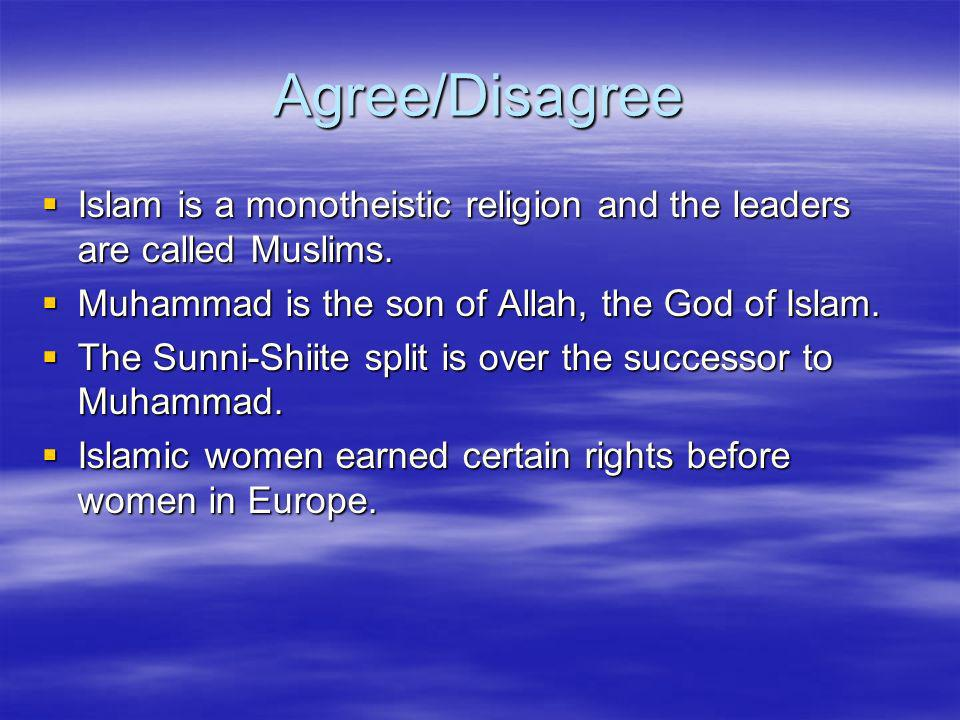 Agree/Disagree Islam is a monotheistic religion and the leaders are called Muslims. Muhammad is the son of Allah, the God of Islam.