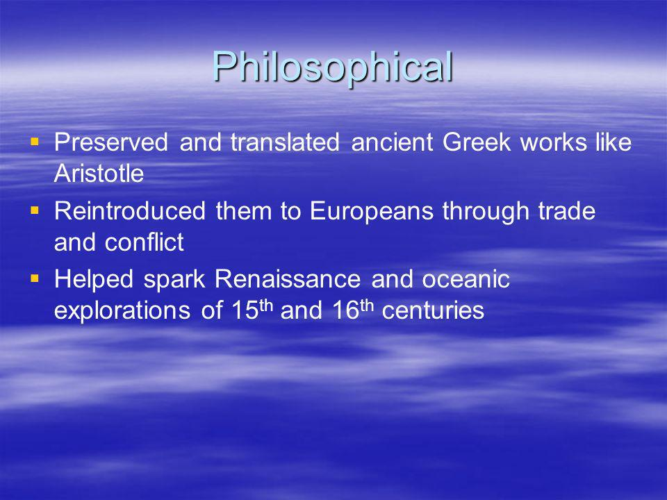 Philosophical Preserved and translated ancient Greek works like Aristotle. Reintroduced them to Europeans through trade and conflict.