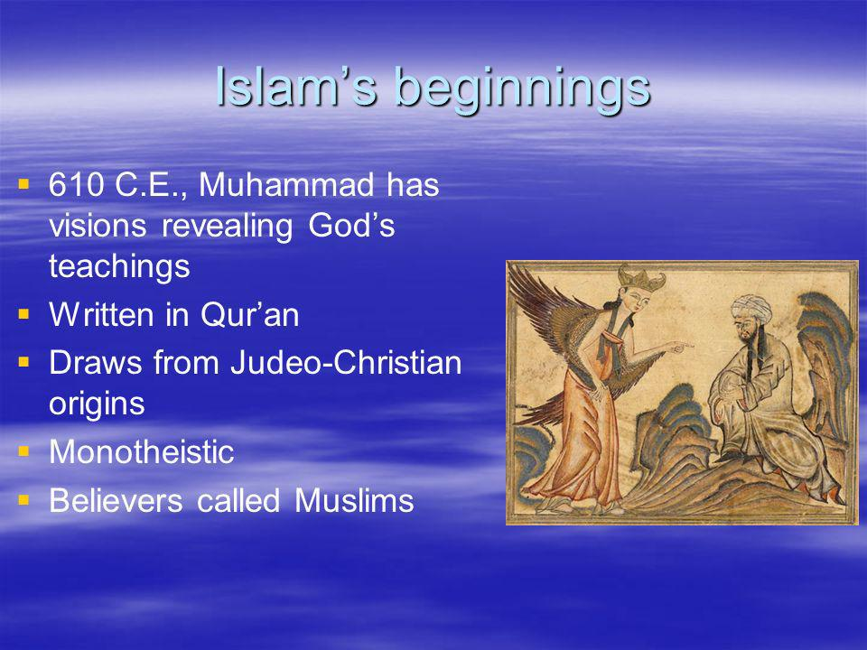 Islam's beginnings 610 C.E., Muhammad has visions revealing God's teachings. Written in Qur'an. Draws from Judeo-Christian origins.
