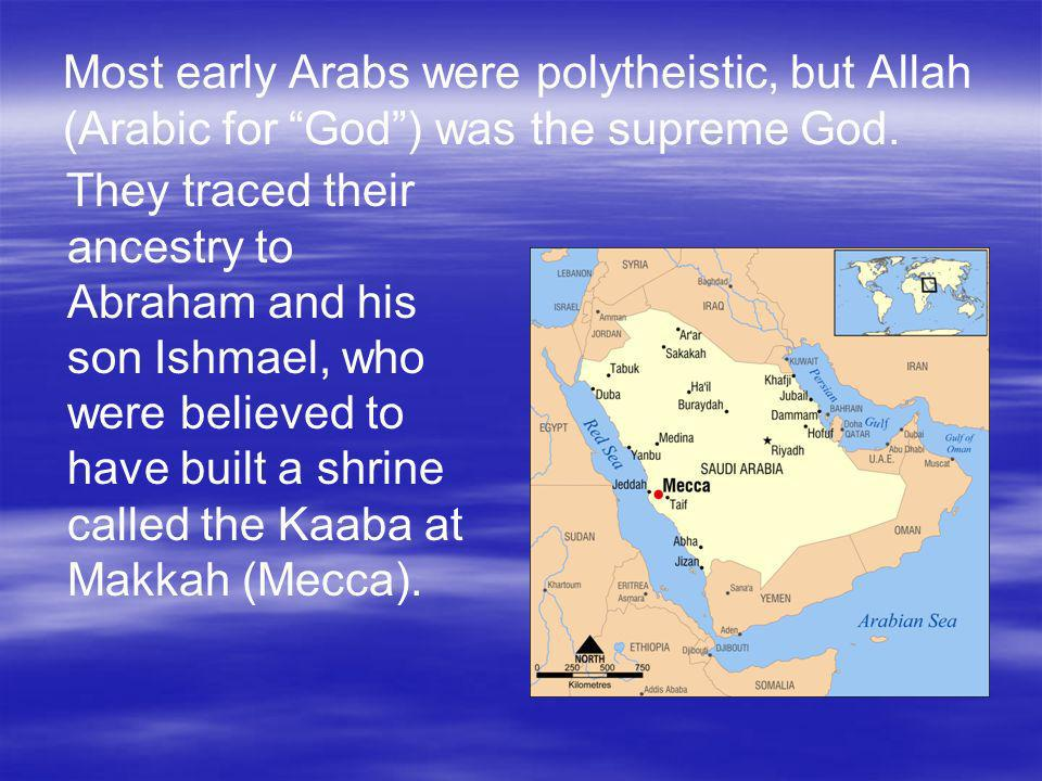 Most early Arabs were polytheistic, but Allah (Arabic for God ) was the supreme God.
