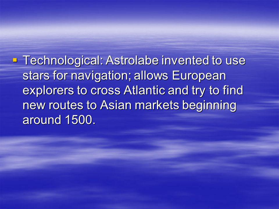 Technological: Astrolabe invented to use stars for navigation; allows European explorers to cross Atlantic and try to find new routes to Asian markets beginning around 1500.