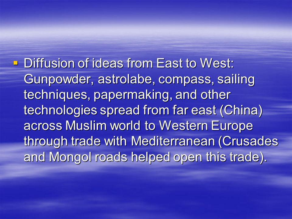 Diffusion of ideas from East to West: Gunpowder, astrolabe, compass, sailing techniques, papermaking, and other technologies spread from far east (China) across Muslim world to Western Europe through trade with Mediterranean (Crusades and Mongol roads helped open this trade).