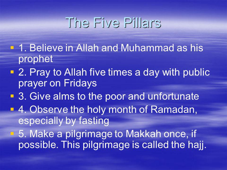 The Five Pillars 1. Believe in Allah and Muhammad as his prophet