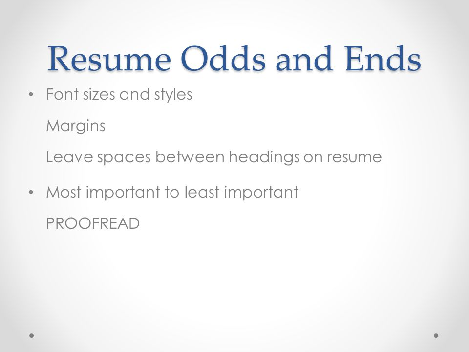 Resume Odds and Ends Font sizes and styles Margins Leave spaces between headings on resume.