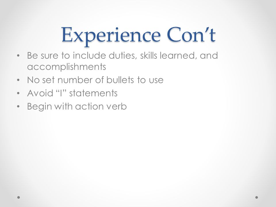 Experience Con't Be sure to include duties, skills learned, and accomplishments. No set number of bullets to use.
