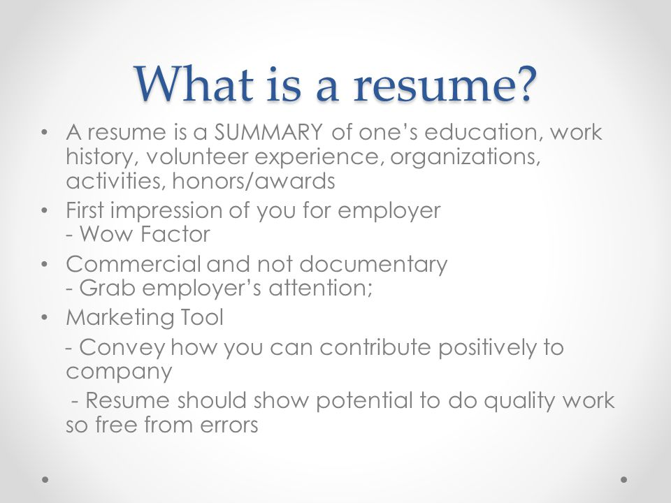 What is a resume A resume is a SUMMARY of one's education, work history, volunteer experience, organizations, activities, honors/awards.