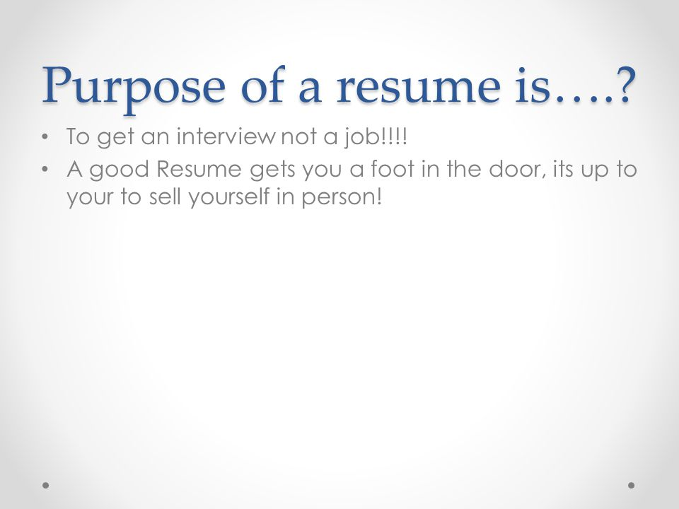 Purpose of a resume is…. To get an interview not a job!!!!